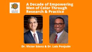 A Decade of Empowering Men of Color through Research and Practice with speakers Dr. Saenz and Dr. Ponjuan; headshots of speakers; 10 year commemorative logo