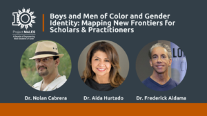 Special Event - Boys and Men of Color and Gender Identity: Mapping New Frontiers for Scholars and Practitioners - Speakers Dr. Cabrera, Dr. Hurtado & Dr. Aldama; headshots and 10 year PM logo